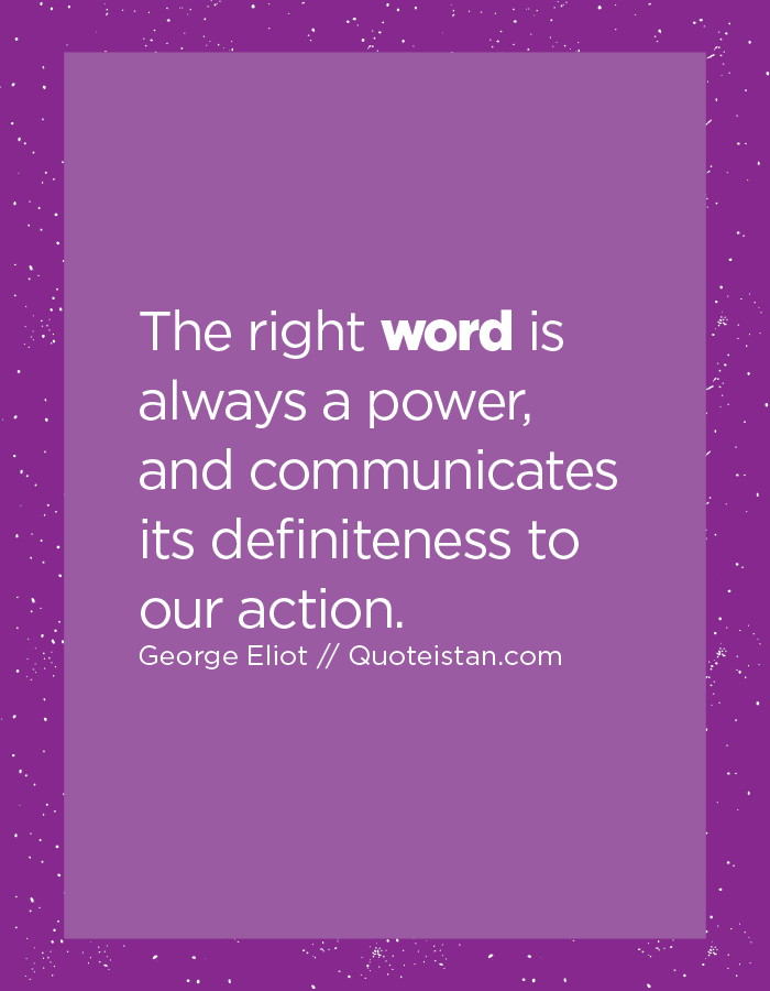The right word is always a power, and communicates its definiteness to our action.