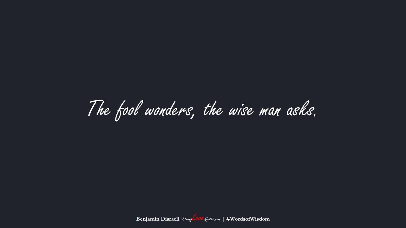 The fool wonders, the wise man asks. (Benjamin Disraeli);  #WordsofWisdom