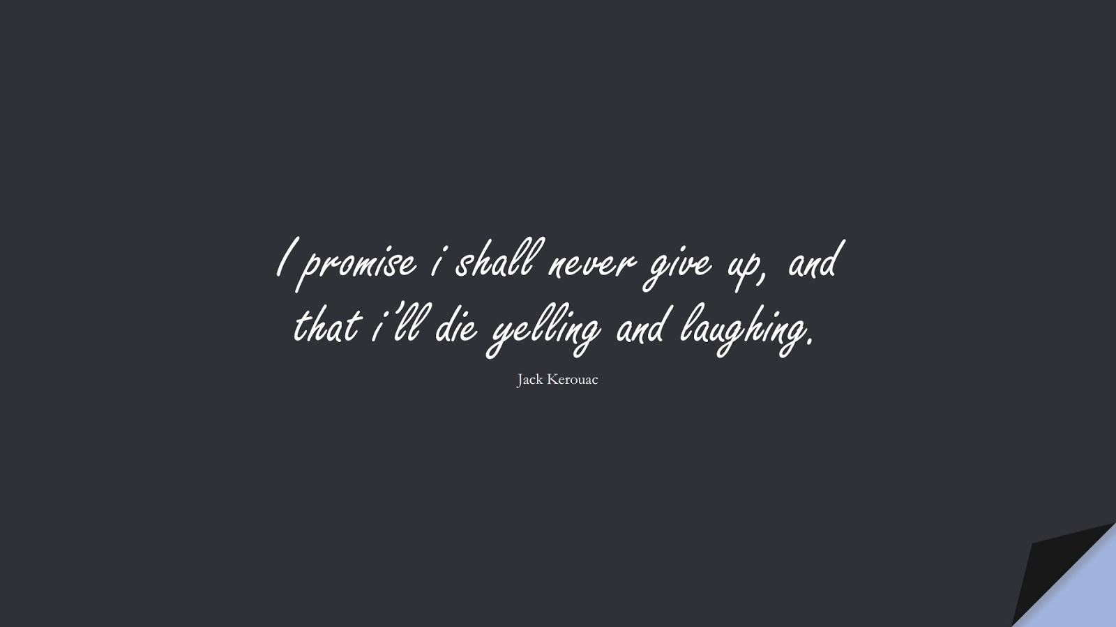 I promise i shall never give up, and that i'll die yelling and laughing. (Jack Kerouac);  #NeverGiveUpQuotes