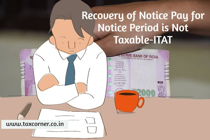 Recovery of Notice Pay for Notice Period is Deductible and Not Taxable-ITAT
