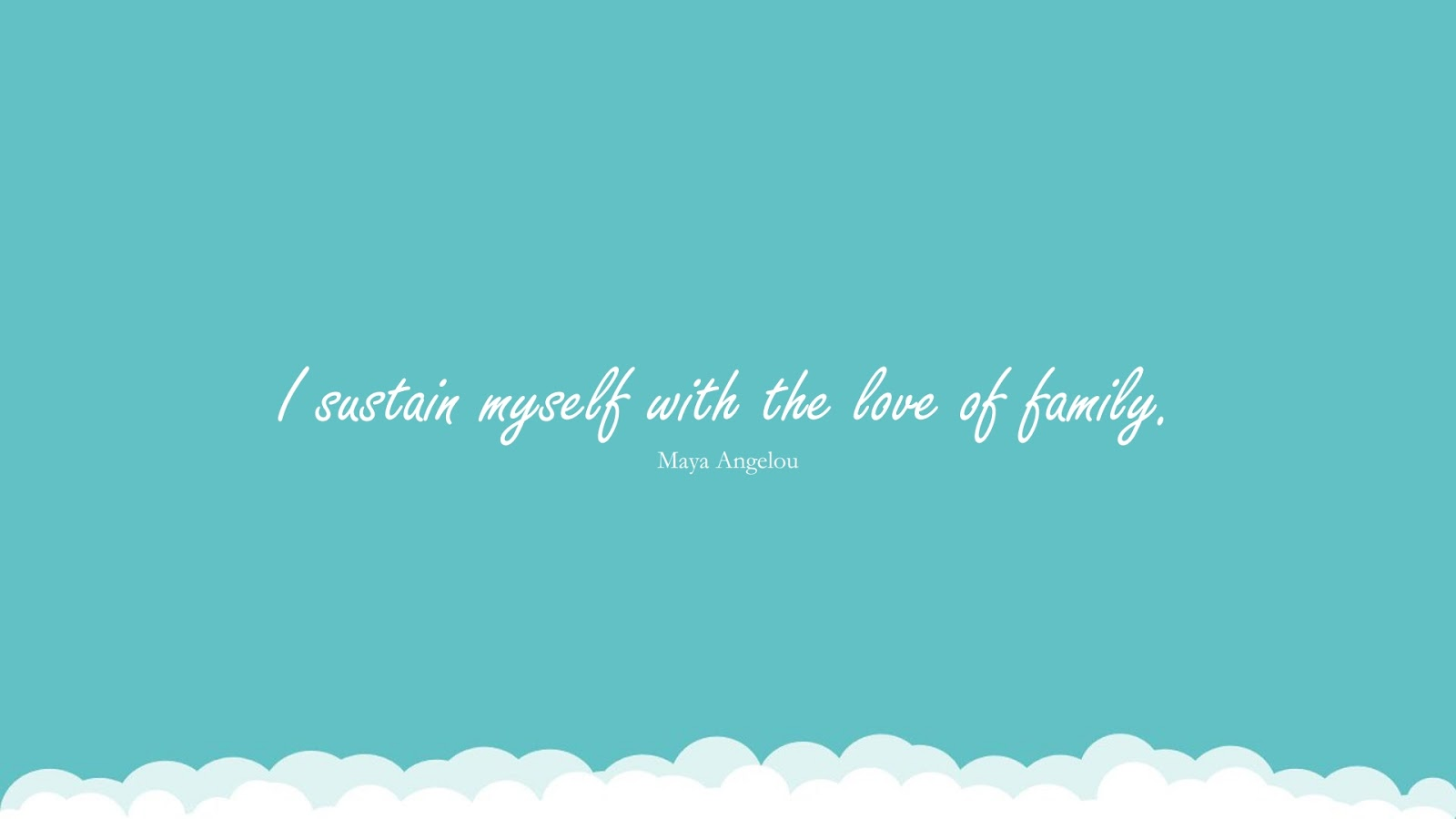 I sustain myself with the love of family. (Maya Angelou);  #FamilyQuotes
