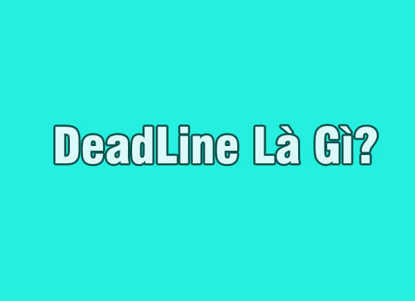 Deadline là gì? Cách để luôn hoàn thành Deadline nhanh nhất?
