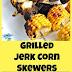 GRILLED JERK CORN SKEWERS