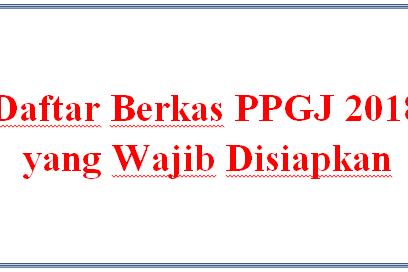Daftar Berkas PPGJ 2018 yang Wajib Disiapkan