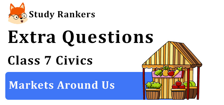 Markets Around Us Extra Questions Chapter 7 Class 7 Civics