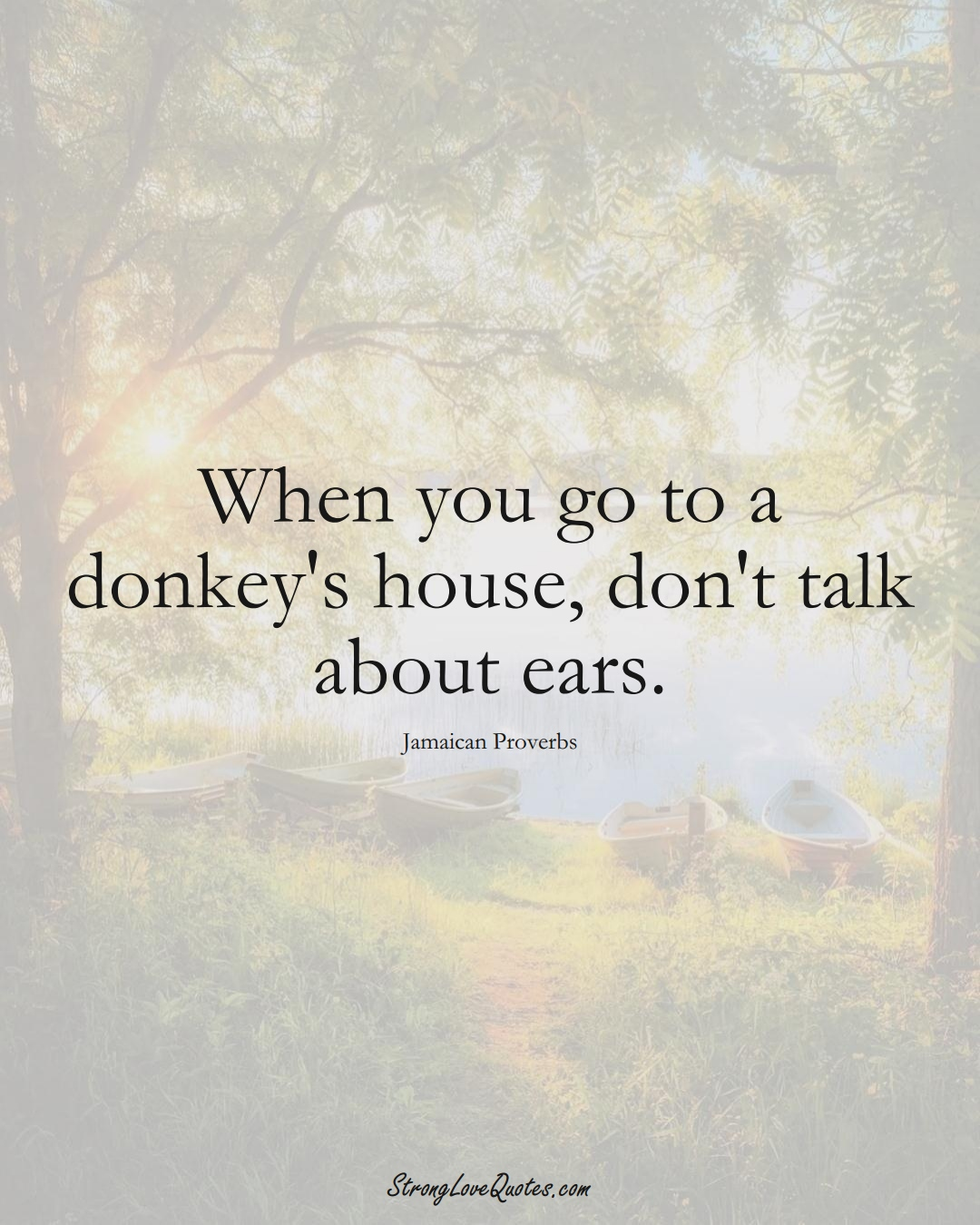 When you go to a donkey's house, don't talk about ears. (Jamaican Sayings);  #CaribbeanSayings