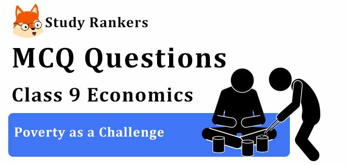 MCQ Questions for Class 9 Economics: Ch 3 Poverty as a Challenge