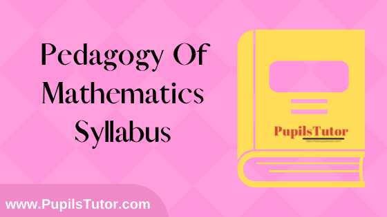 Pedagogy Of Mathematics Syllabus, Course Content, Unit Wise Topics And Suggested Books For B.Ed 1st And 2nd Year And All The 4 Semesters Free Download PDF