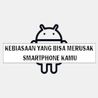 Kebiasaan Yang Bisa Merusak Smartphone Kamu
