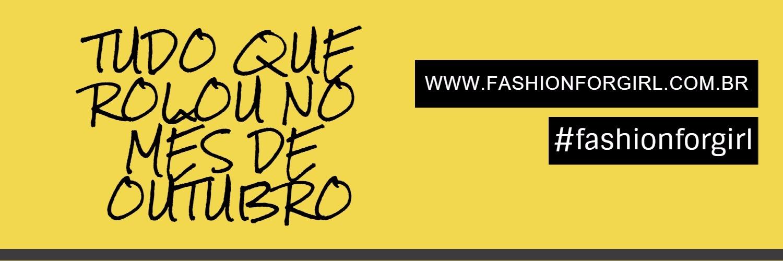 FIQUE POR DENTRO DE TUDO QUE ROLOU NO MÊS DE OUTUBRO NA FASHION FOR GIRL!
