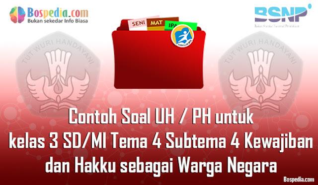 Contoh Soal UH / PH untuk kelas 3 SD/MI Tema 4 Subtema 4 Kewajiban dan Hakku sebagai Warga Negara