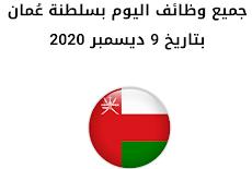 جميع وظائف اليوم بسلطنة عُمان بتاريخ 9 ديسمبر 2020