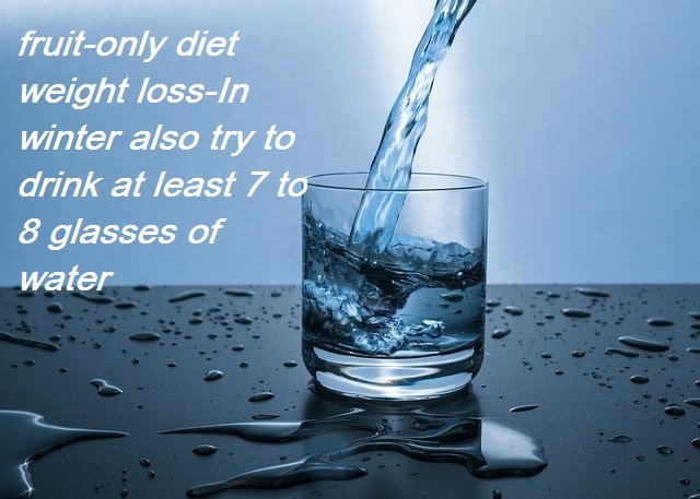 fruit-only diet weight loss-In winter also try_ to drink at least 7 to 8 glasses of water:-