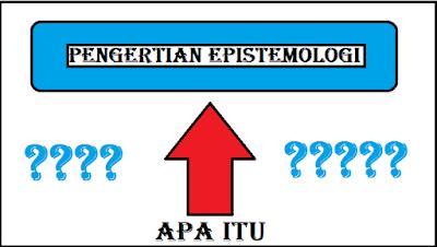 PENGERTIAN EPISTEMOLOGI MENURUT PARA AHLI