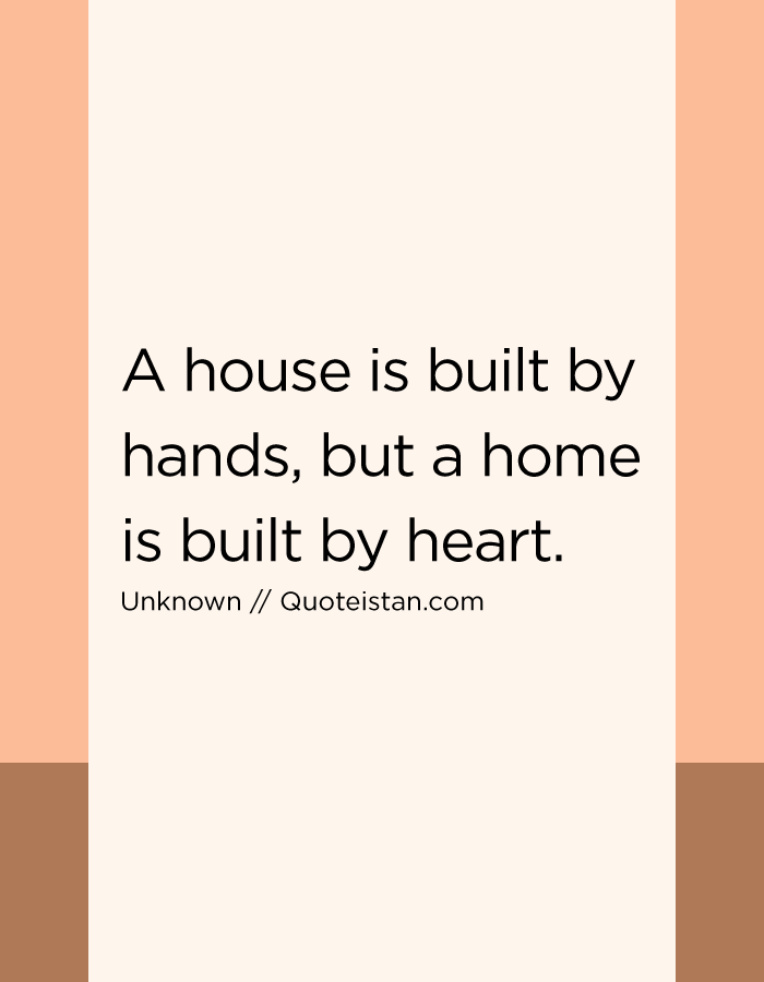 A house is built by hands, but a home is built by heart.