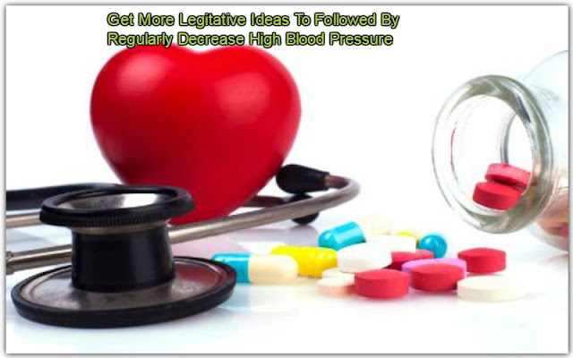 Get More Legitative Ideas To Followed By Regularly Decrease High Blood Pressure