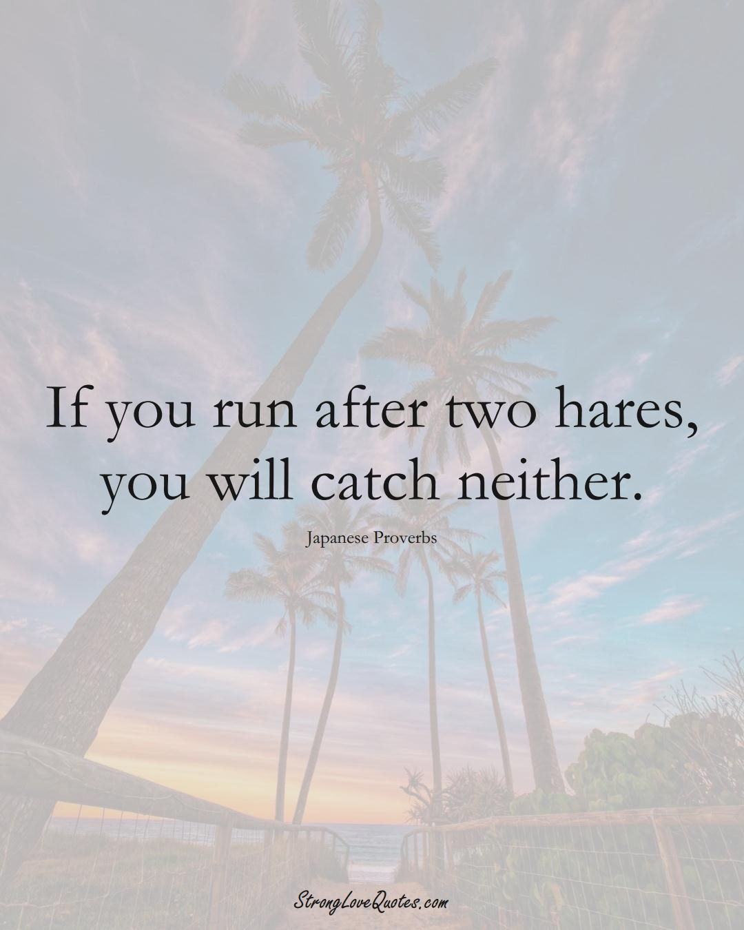 If you run after two hares, you will catch neither. (Japanese Sayings);  #AsianSayings
