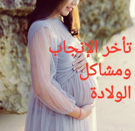 تأخر الإنجاب و مشاكل الولادة