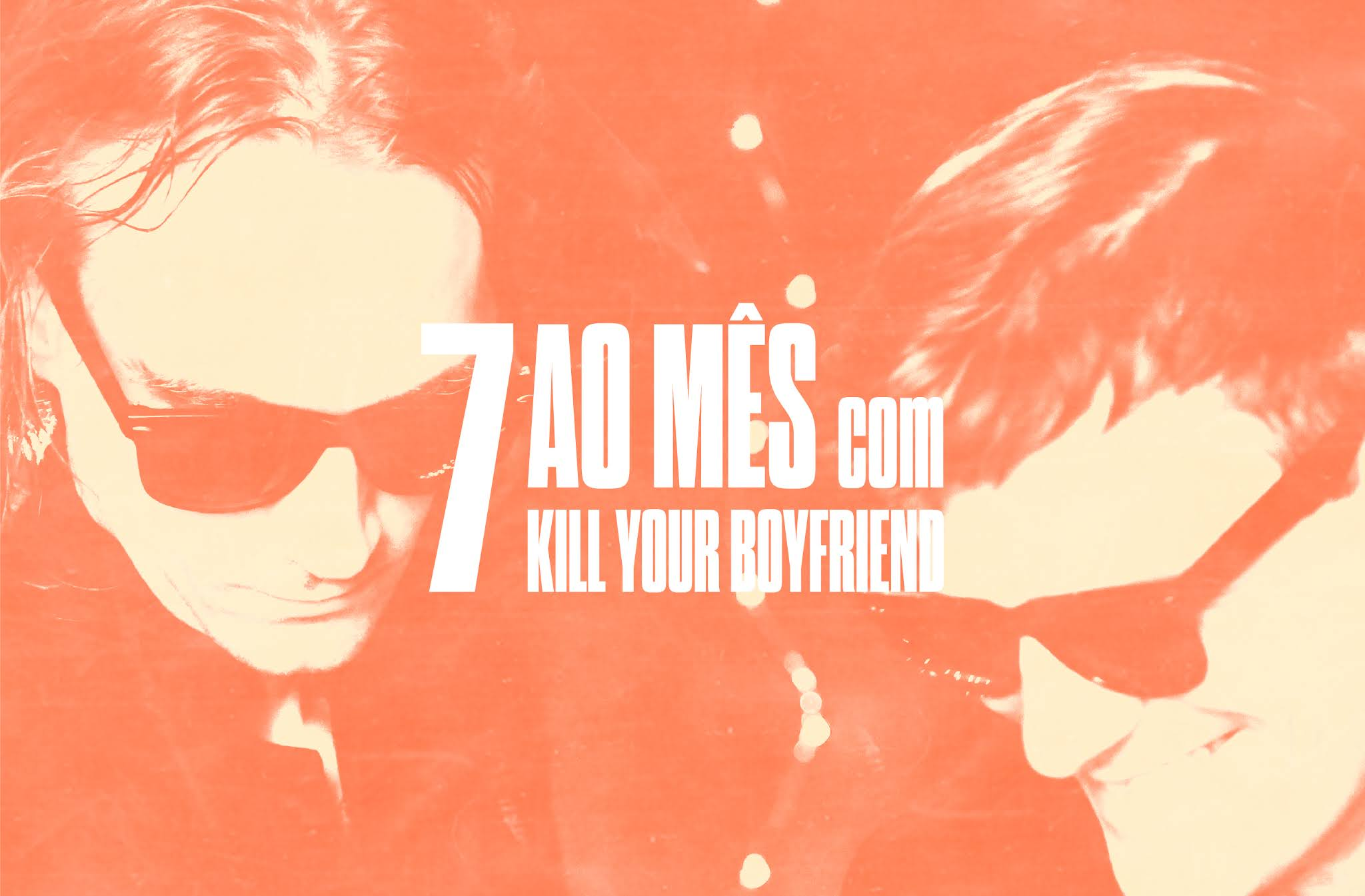 7 ao mês com Kill Your Boyfriend