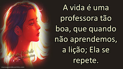 A vida é uma professora tão boa, que quando não aprendemos, a lição; Ela se repete.