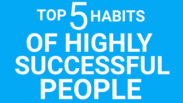 TOP 5 HABITS OF HIGHLY SUCCESSFUL PEOPLE