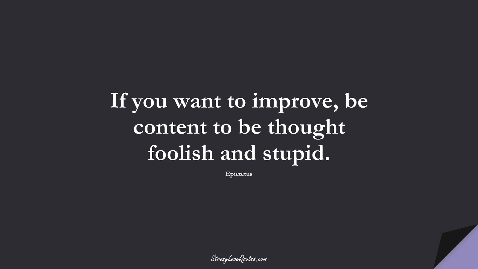 If you want to improve, be content to be thought foolish and stupid. (Epictetus);  #EducationQuotes