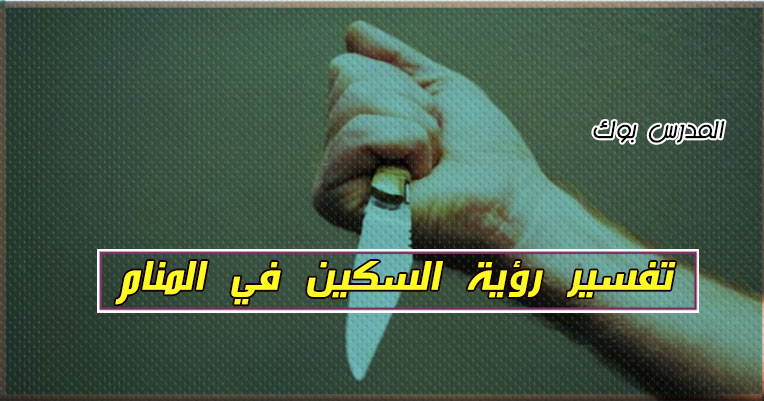 تفسير السكين في المنام للحامل والمتزوجة لابن سيرين والنابلسي تعرف تفسير التهديد بالسكين في الحلم