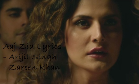 Aaj Zid Song Lyrics - Aksar 2 | Arijit Singh | Zareen Khan