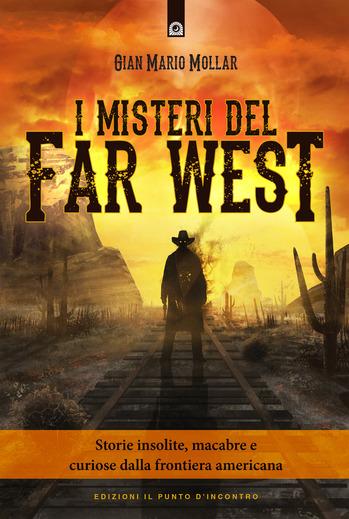 I misteri del Far West: Storie insolite, macabre e curiose dalla frontiera americana, di Gian Mario Mollar