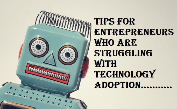 Tips for Entrepreneurs Who Are Struggling with Technology Adoption