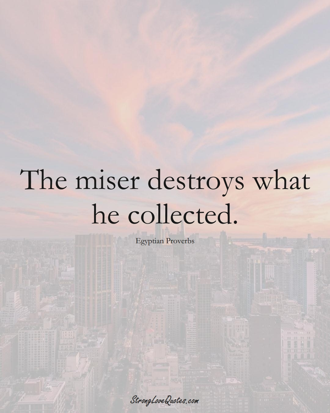 The miser destroys what he collected. (Egyptian Sayings);  #MiddleEasternSayings