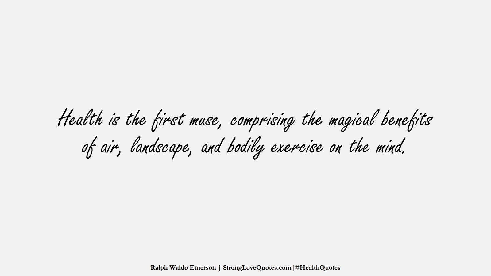 Health is the first muse, comprising the magical benefits of air, landscape, and bodily exercise on the mind. (Ralph Waldo Emerson);  #HealthQuotes