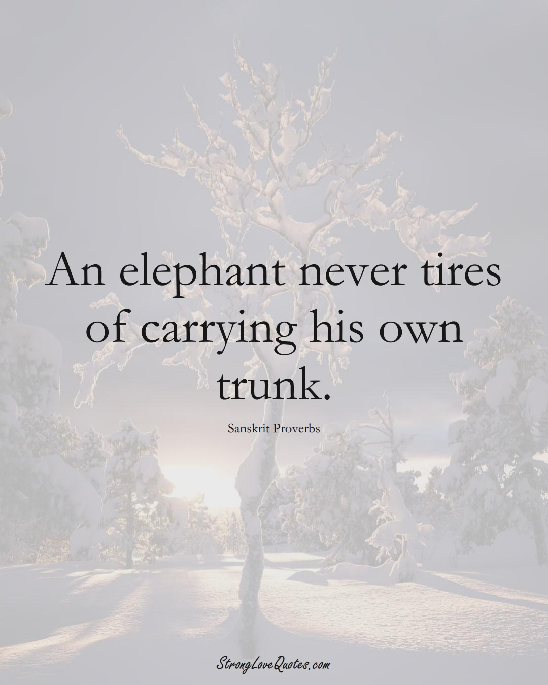 An elephant never tires of carrying his own trunk. (Sanskrit Sayings);  #aVarietyofCulturesSayings