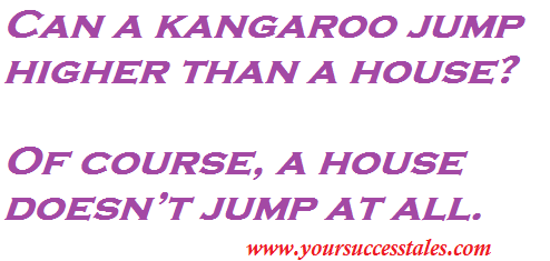 Can a kangaroo jump higher than a house? Of course, a house doesn't jump at all.