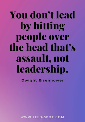 You don't lead by hitting people over the head that's assault, not leadership. __ Dwight Eisenhower