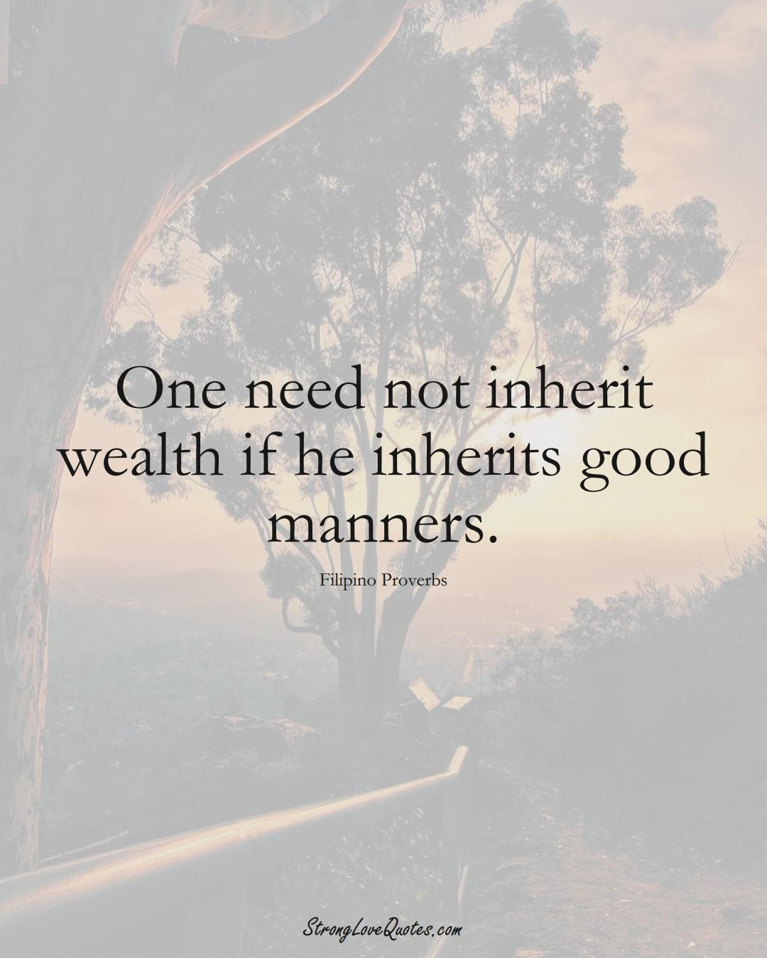 One need not inherit wealth if he inherits good manners. (Filipino Sayings);  #AsianSayings