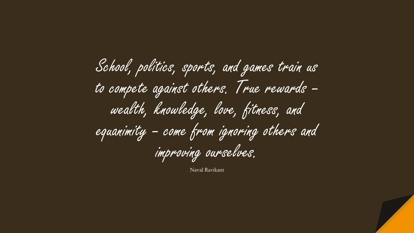 School, politics, sports, and games train us to compete against others. True rewards – wealth, knowledge, love, fitness, and equanimity – come from ignoring others and improving ourselves. (Naval Ravikant);  #HappinessQuotes