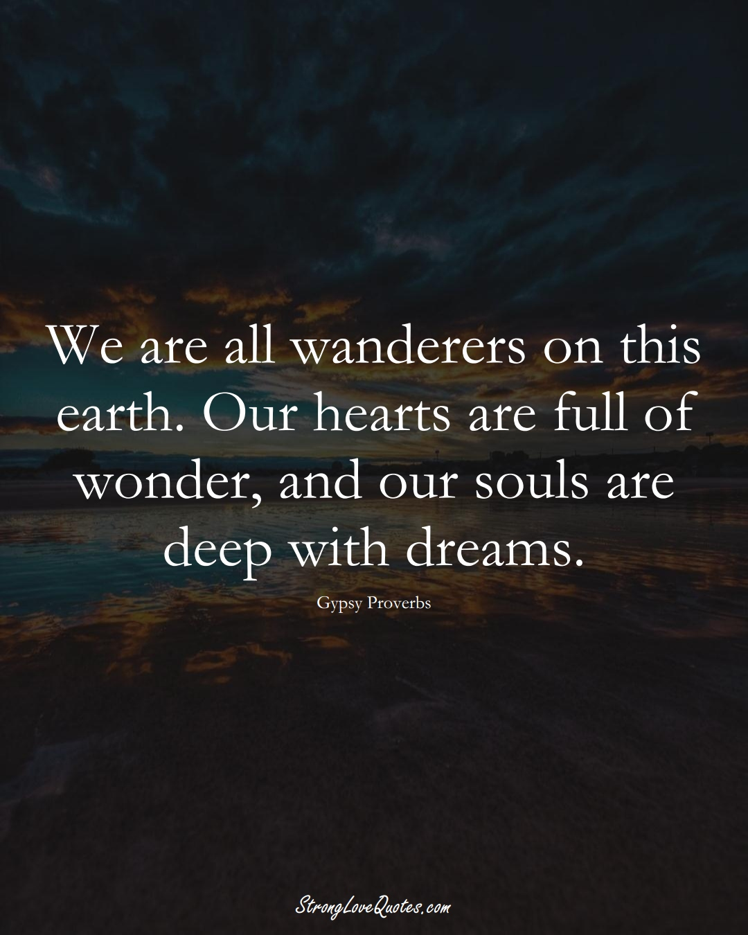 We are all wanderers on this earth. Our hearts are full of wonder, and our souls are deep with dreams. (Gypsy Sayings);  #aVarietyofCulturesSayings