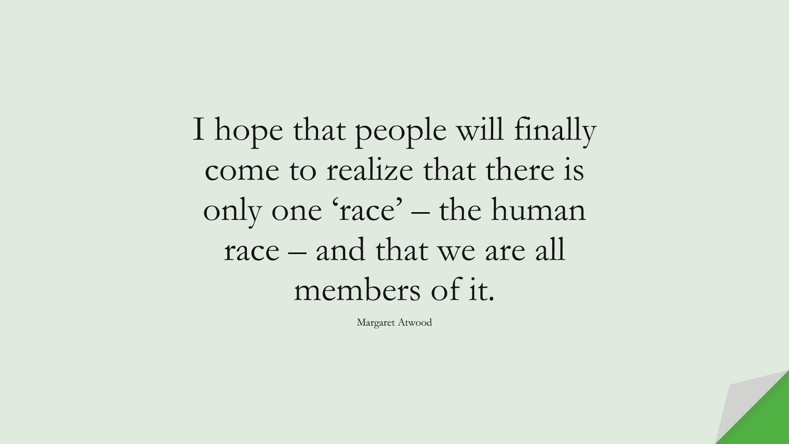 I hope that people will finally come to realize that there is only one 'race' – the human race – and that we are all members of it. (Margaret Atwood);  #HumanityQuotes