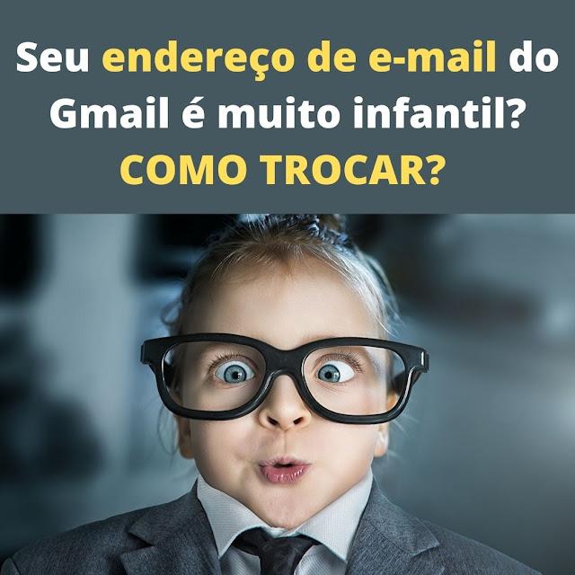 Seu endereço de e-mail do Gmail é muito infantil? COMO TROCAR?