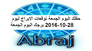 حظك اليوم الجمعة توقعات الابراج ليوم 28-10-2016 برجك اليوم الجمعة