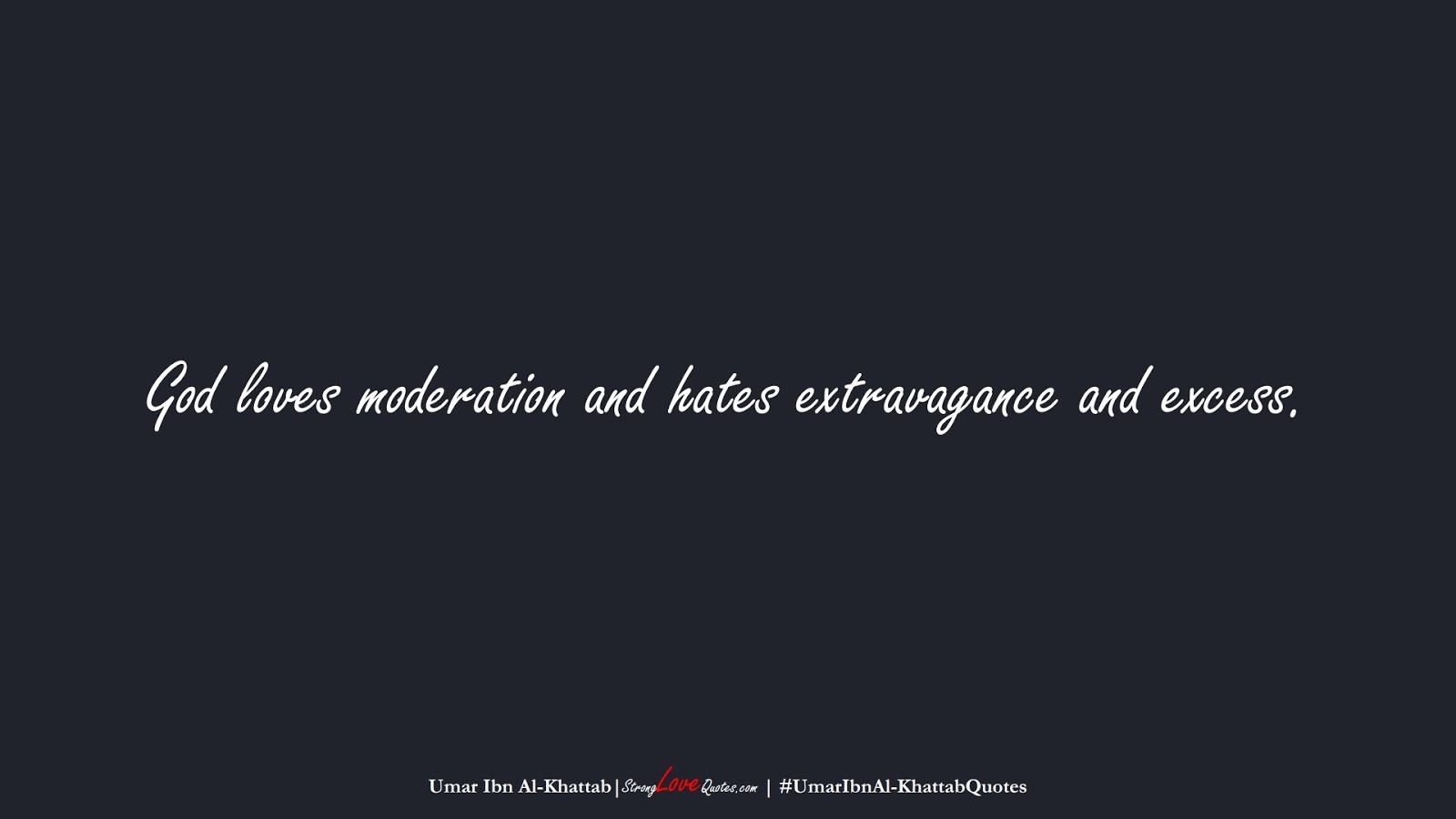 God loves moderation and hates extravagance and excess. (Umar Ibn Al-Khattab);  #UmarIbnAl-KhattabQuotes