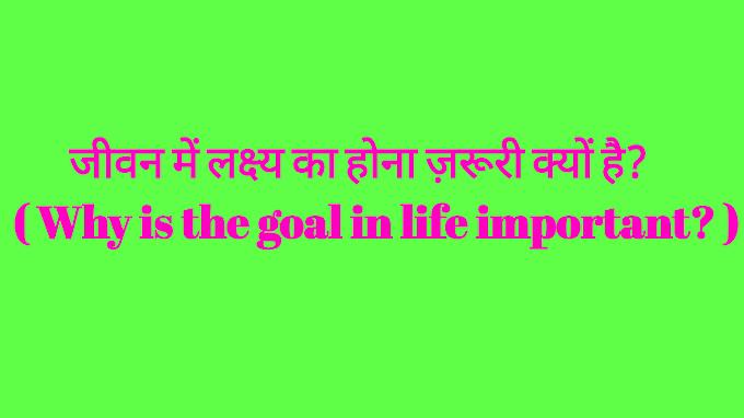 जीवन में लक्ष्य का होना ज़रूरी क्यों है? ( Why is the goal in life important? )