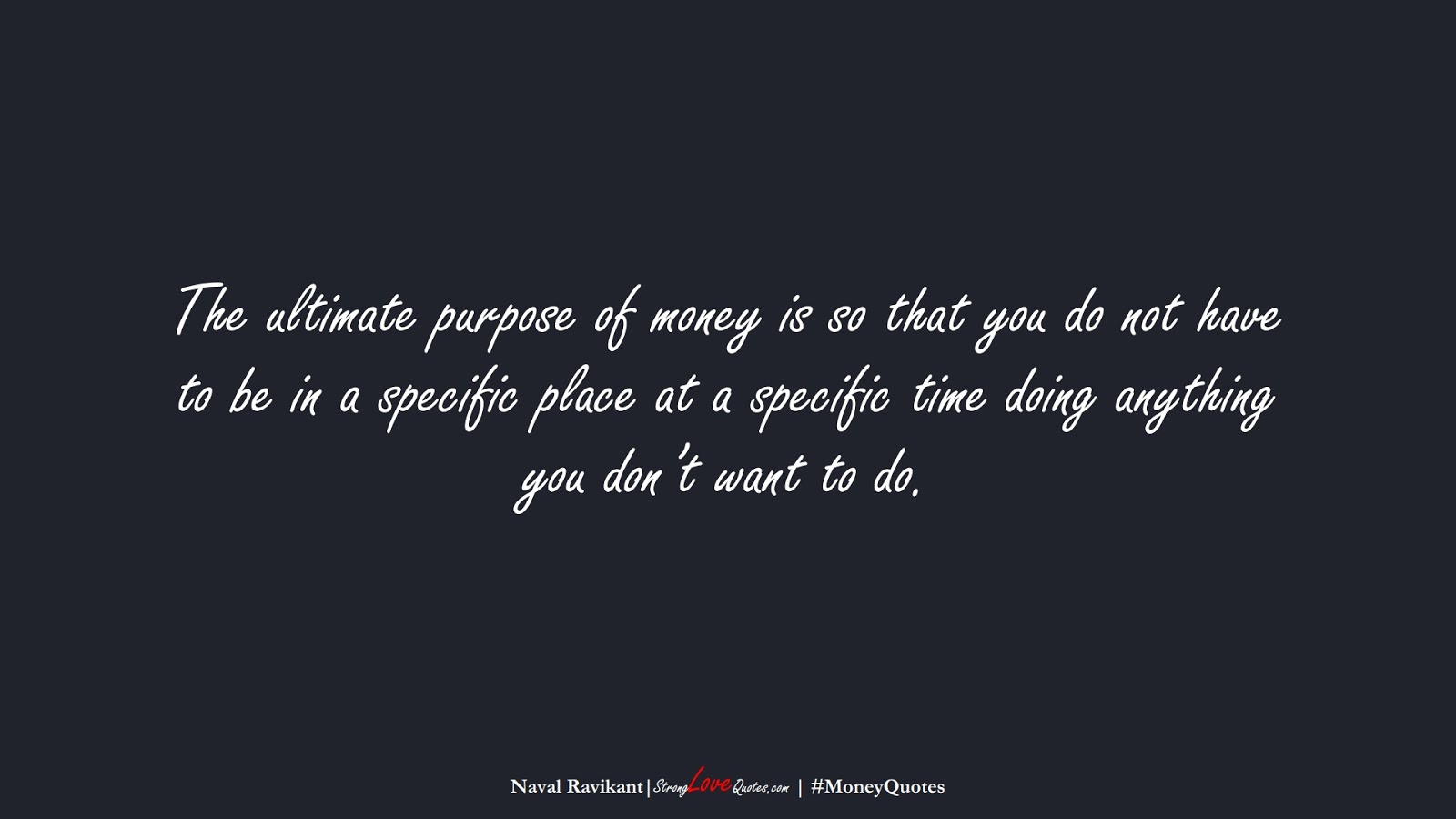 The ultimate purpose of money is so that you do not have to be in a specific place at a specific time doing anything you don't want to do. (Naval Ravikant);  #MoneyQuotes