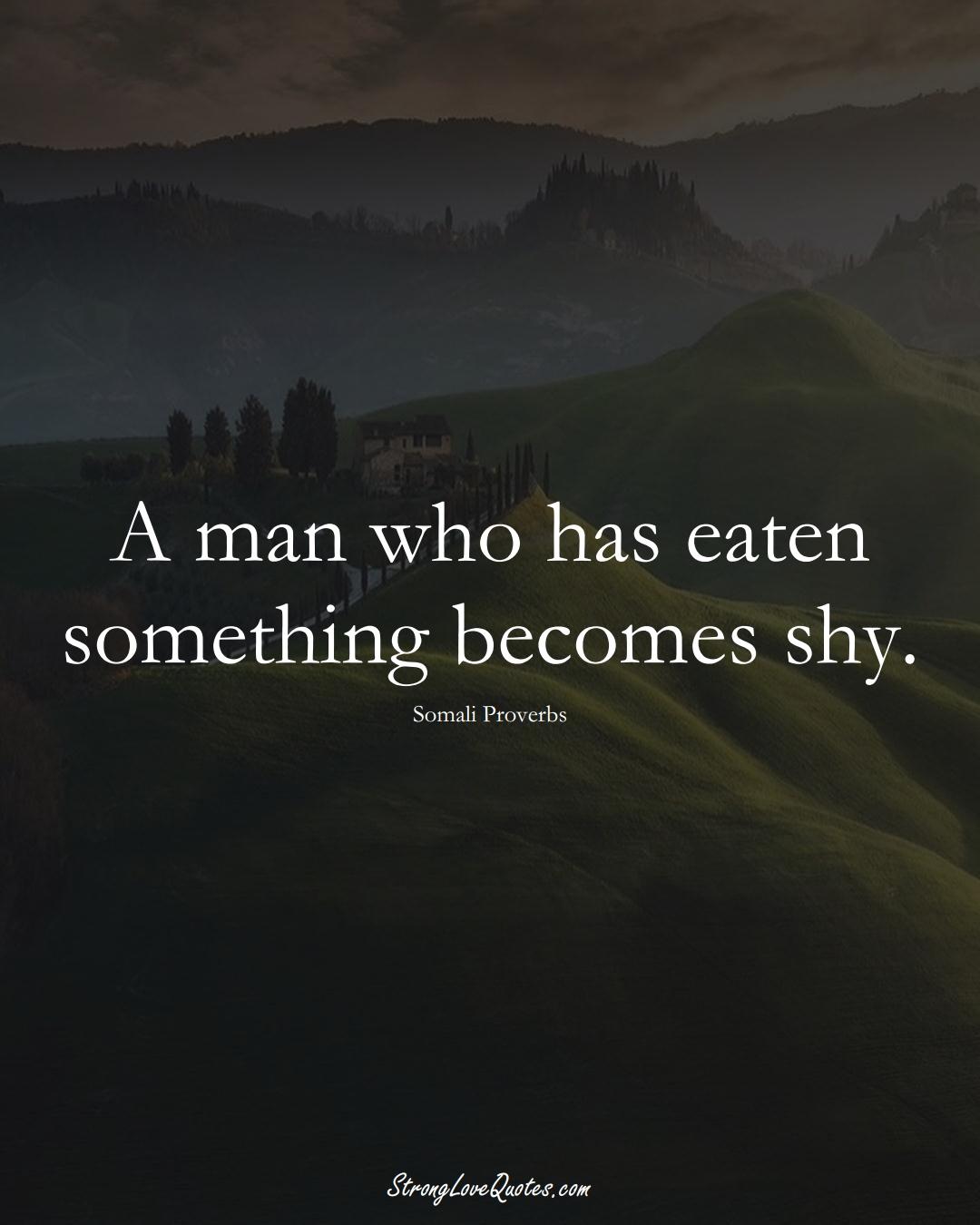 A man who has eaten something becomes shy. (Somali Sayings);  #AfricanSayings