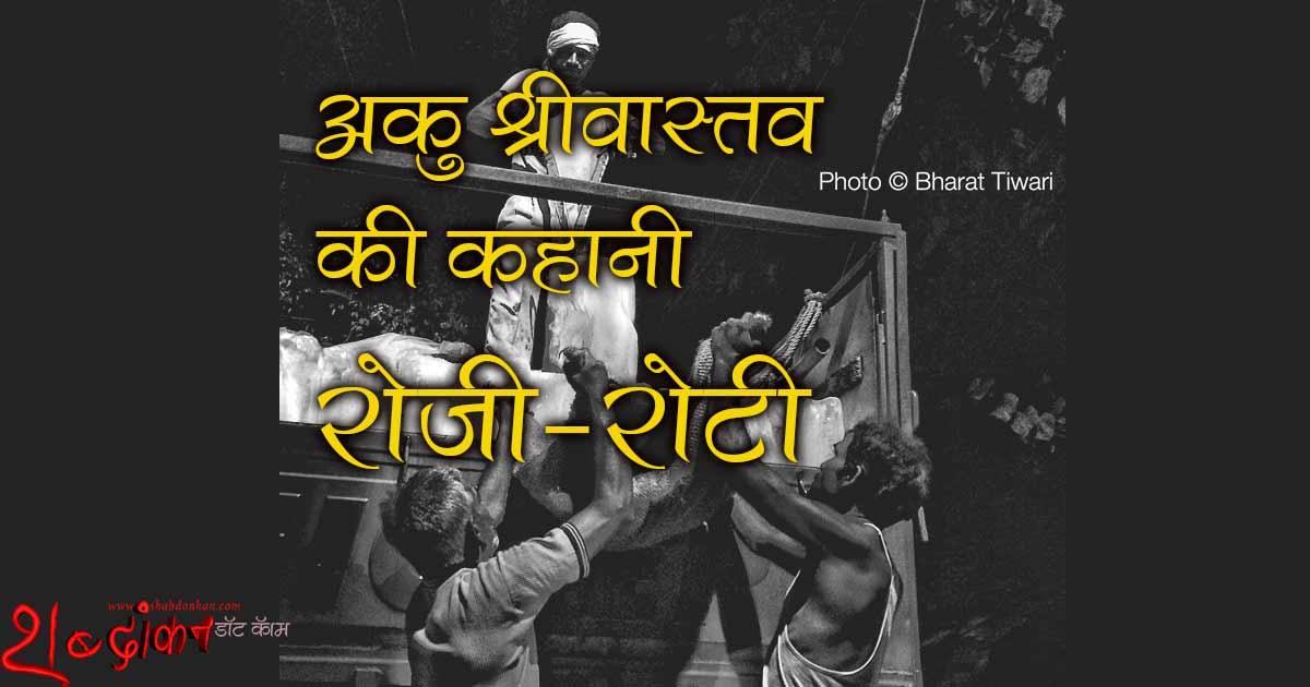 अकु श्रीवास्तव की कहानी 'रोज़ी-रोटी' Aaku Srivastava's Kahani Rozi Roti