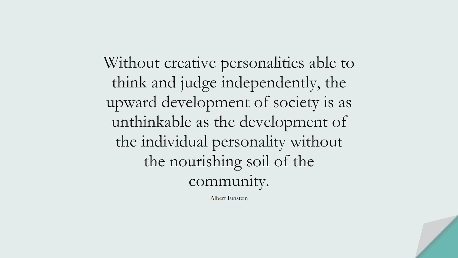 Without creative personalities able to think and judge independently, the upward development of society is as unthinkable as the development of the individual personality without the nourishing soil of the community. (Albert Einstein);  #AlbertEnsteinQuotes