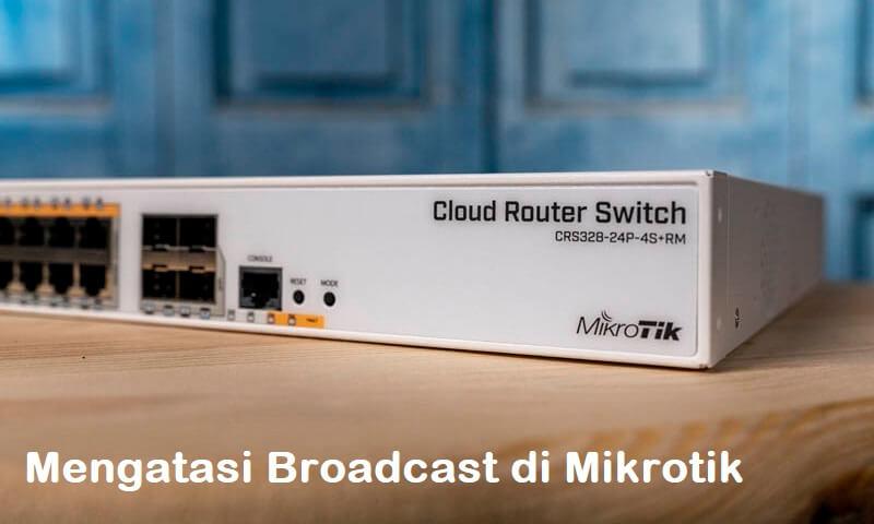Mengatasi Broadcast di Mikrotik
