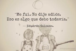 """""""Me fui. No dije adiós. Eso es algo que debo todavía."""" Frases de Eduardo Galeano"""