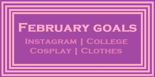 february 2018 goals instagram college cosplay blogger monthly goals